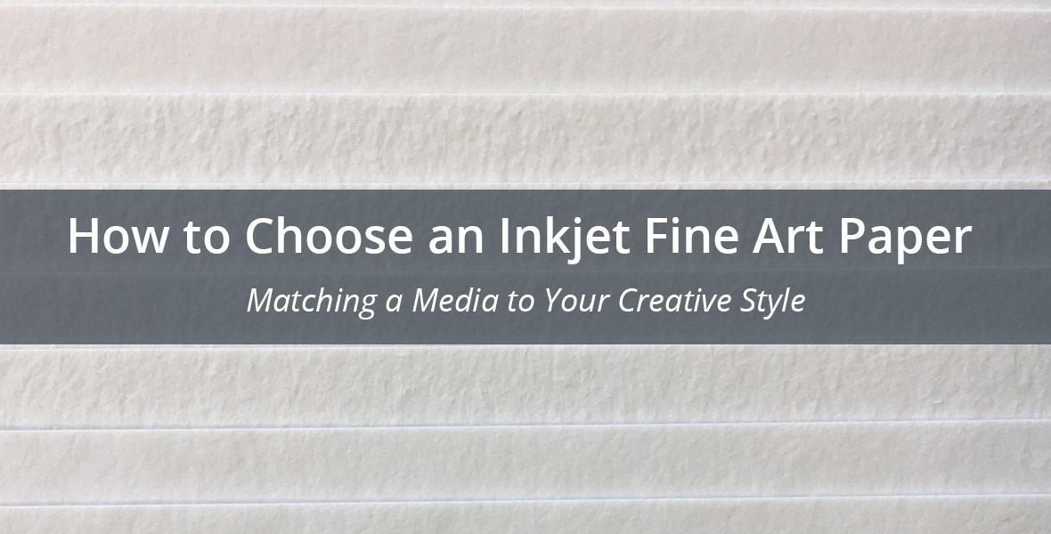 How to Choose an Inkjet Fine Art Paper